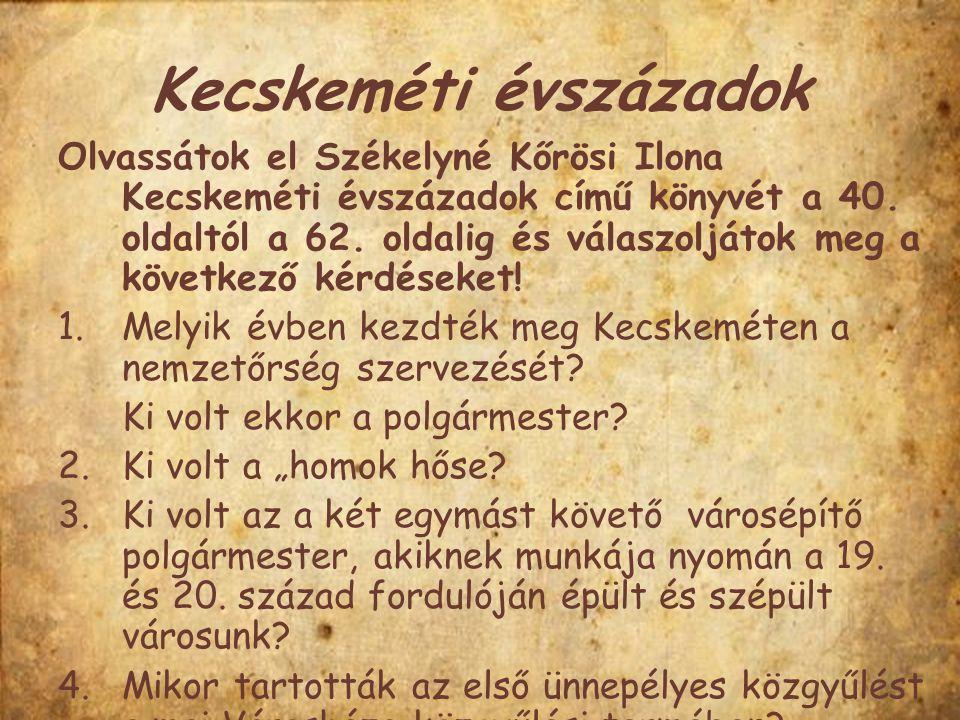 Kecskeméti évszázadok Olvassátok el Székelyné Kőrösi Ilona Kecskeméti évszázadok című könyvét a 40. oldaltól a 62. oldalig és válaszoljátok meg a köve