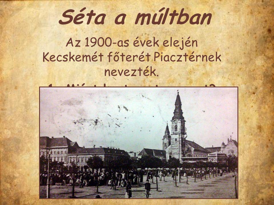 Séta a múltban Az 1900-as évek elején Kecskemét főterét Piacztérnek nevezték. 1. Miért kapta ezt a nevet?