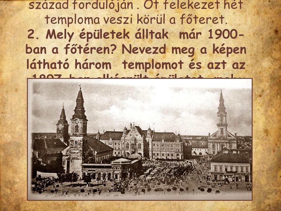 Kecskemét főterének meghatározó épületei a templomok voltak a 19-20. század fordulóján. Öt felekezet hét temploma veszi körül a főteret. 2. Mely épüle