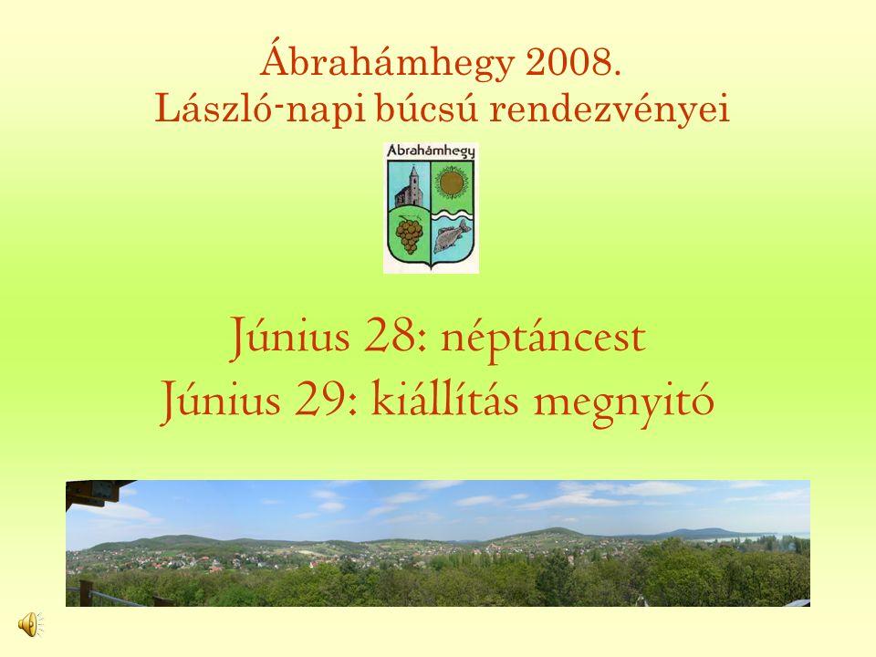 Június 28: néptáncest Június 29: kiállítás megnyitó Ábrahámhegy 2008. László-napi búcsú rendezvényei