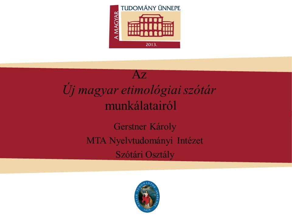 Az Új magyar etimológiai szótár munkálatairól Gerstner Károly MTA Nyelvtudományi Intézet Szótári Osztály