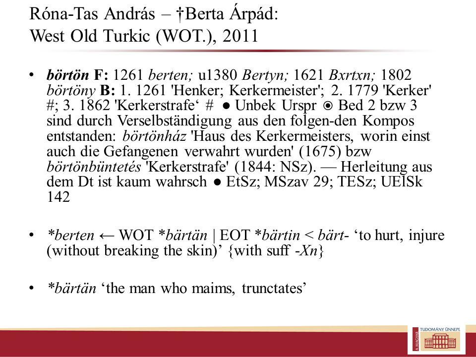 Róna-Tas András – Berta Árpád: West Old Turkic (WOT.), 2011 börtön F: 1261 berten; u1380 Bertyn; 1621 Bxrtxn; 1802 börtöny B: 1. 1261 'Henker; Kerkerm