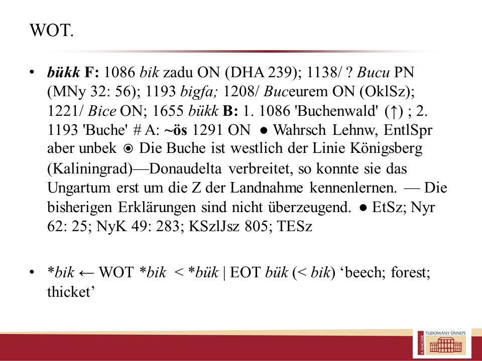 WOT. bükk F: 1086 bik zadu ON (DHA 239); 1138/ ? Bucu PN (MNy 32: 56); 1193 bigfa; 1208/ Buceurem ON (OklSz); 1221/ Bice ON; 1655 bükk B: 1. 1086 'Buc