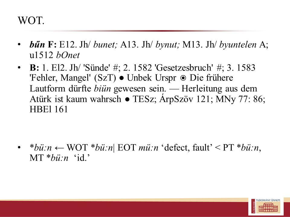 WOT. bűn F: E12. Jh/ bunet; A13. Jh/ bynut; M13. Jh/ byuntelen A; u1512 b O net B: 1. El2. Jh/ 'Sünde' #; 2. 1582 'Gesetzesbruch' #; 3. 1583 'Fehler,