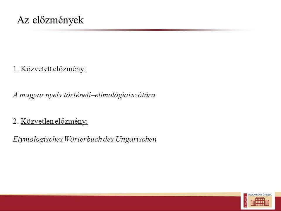 Az előzmények 1. Közvetett előzmény: A magyar nyelv történeti–etimológiai szótára 2. Közvetlen előzmény : Etymologisches Wörterbuch des Ungarischen