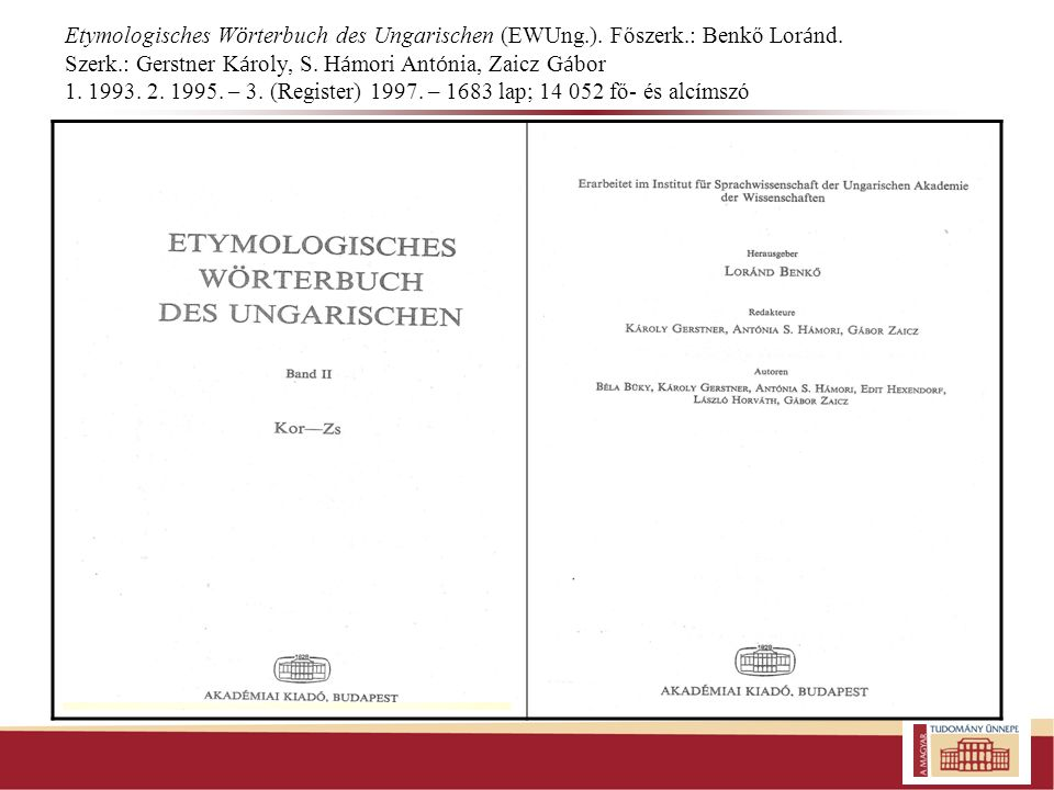 Etymologisches W ö rterbuch des Ungarischen (EWUng.). Főszerk.: Benkő Lor á nd. Szerk.: Gerstner K á roly, S. H á mori Ant ó nia, Zaicz G á bor 1. 199