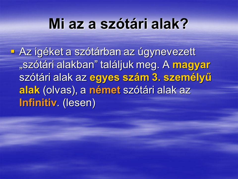 Mi az a szótári alak? Az igéket a szótárban az úgynevezett szótári alakban találjuk meg. A magyar szótári alak az egyes szám 3. személyű alak (olvas),
