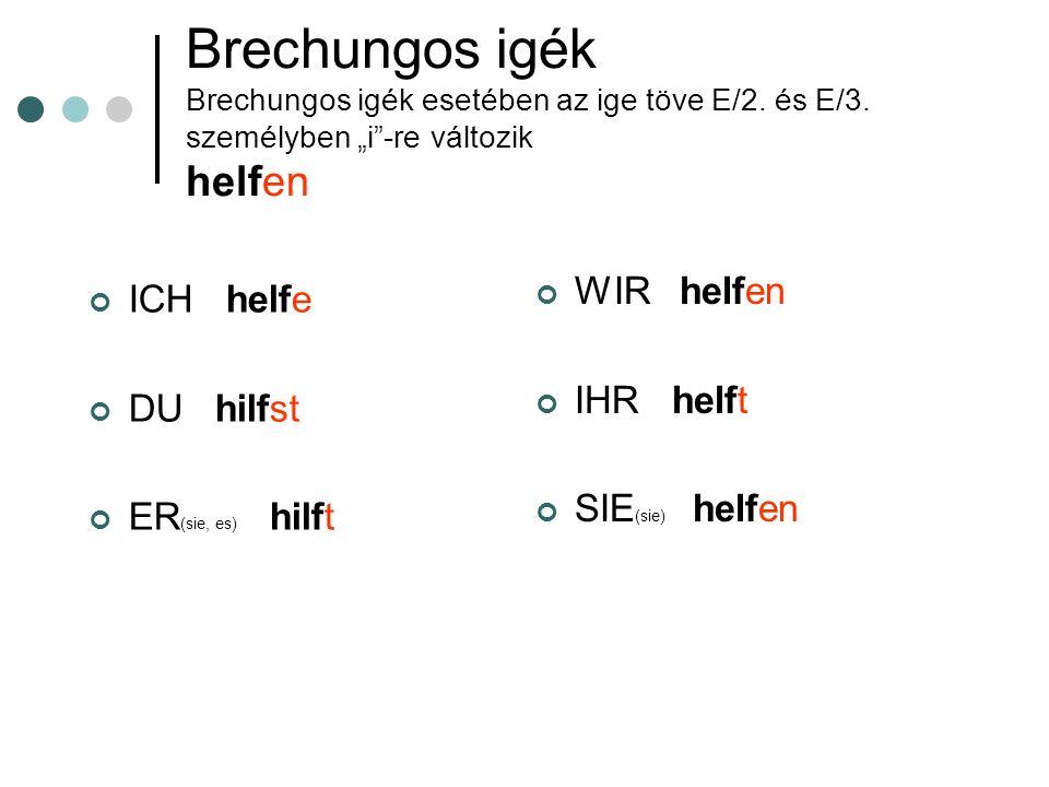 Brechungos igék Brechungos igék esetében az ige töve E/2. és E/3. személyben i-re változik helfen ICH helfe DU hilfst ER (sie, es) hilft WIR helfen IH