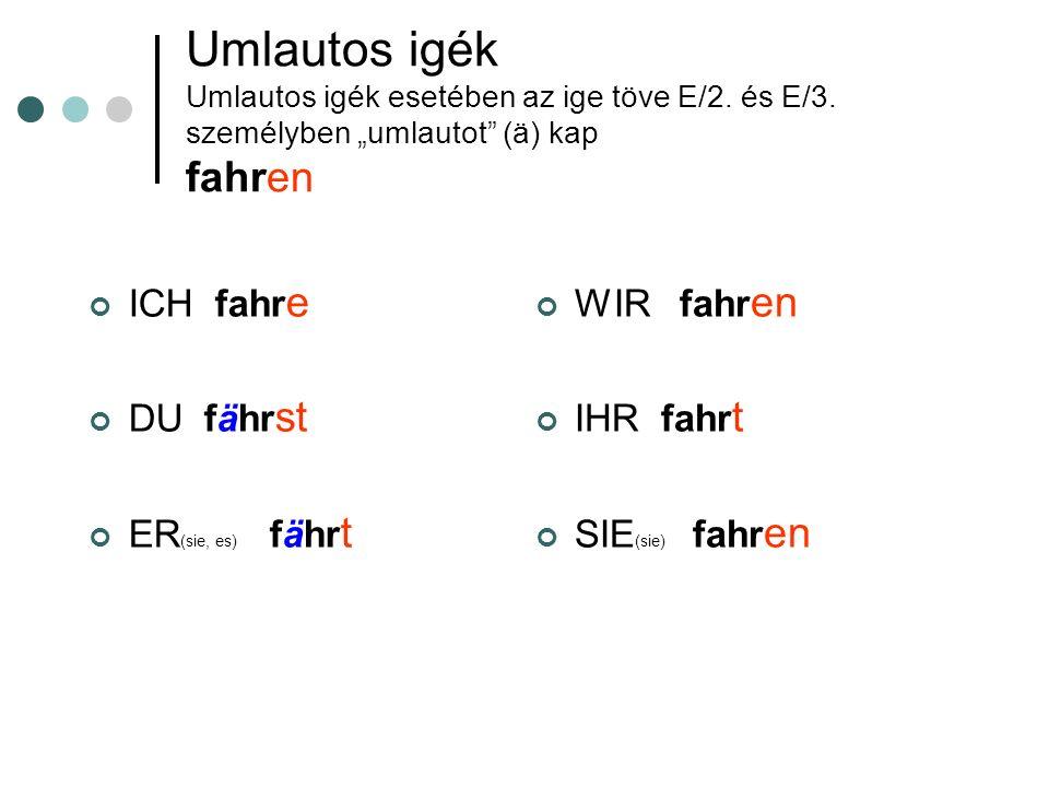 Umlautos igék Umlautos igék esetében az ige töve E/2. és E/3. személyben umlautot (ä) kap fahren ICH fahr e DU fähr st ER (sie, es) fähr t WIR fahr en