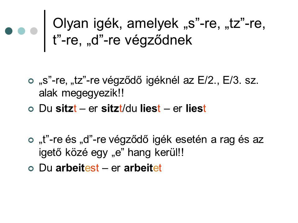 Olyan igék, amelyek s-re, tz-re, t-re, d-re végződnek s-re, tz-re végződő igéknél az E/2., E/3. sz. alak megegyezik!! Du sitzt – er sitzt/du liest – e