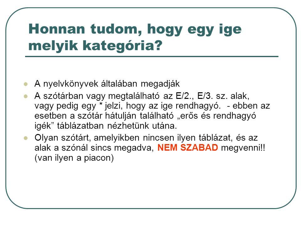 Honnan tudom, hogy egy ige melyik kategória? A nyelvkönyvek általában megadják A szótárban vagy megtalálható az E/2., E/3. sz. alak, vagy pedig egy *
