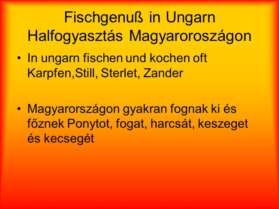 Fischgenuß in Ungarn Halfogyasztás Magyaroroszágon In ungarn fischen und kochen oft Karpfen,Still, Sterlet, Zander Magyarországon gyakran fognak ki és főznek Ponytot, fogat, harcsát, keszeget és kecsegét