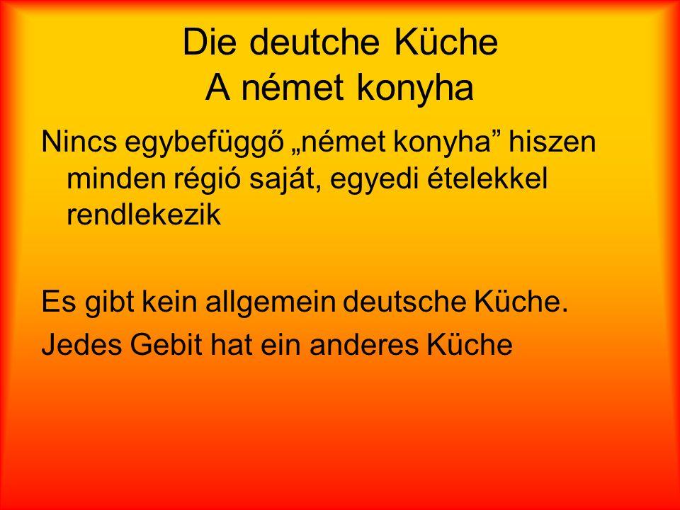 Die deutche Küche A német konyha Nincs egybefüggő német konyha hiszen minden régió saját, egyedi ételekkel rendlekezik Es gibt kein allgemein deutsche Küche.