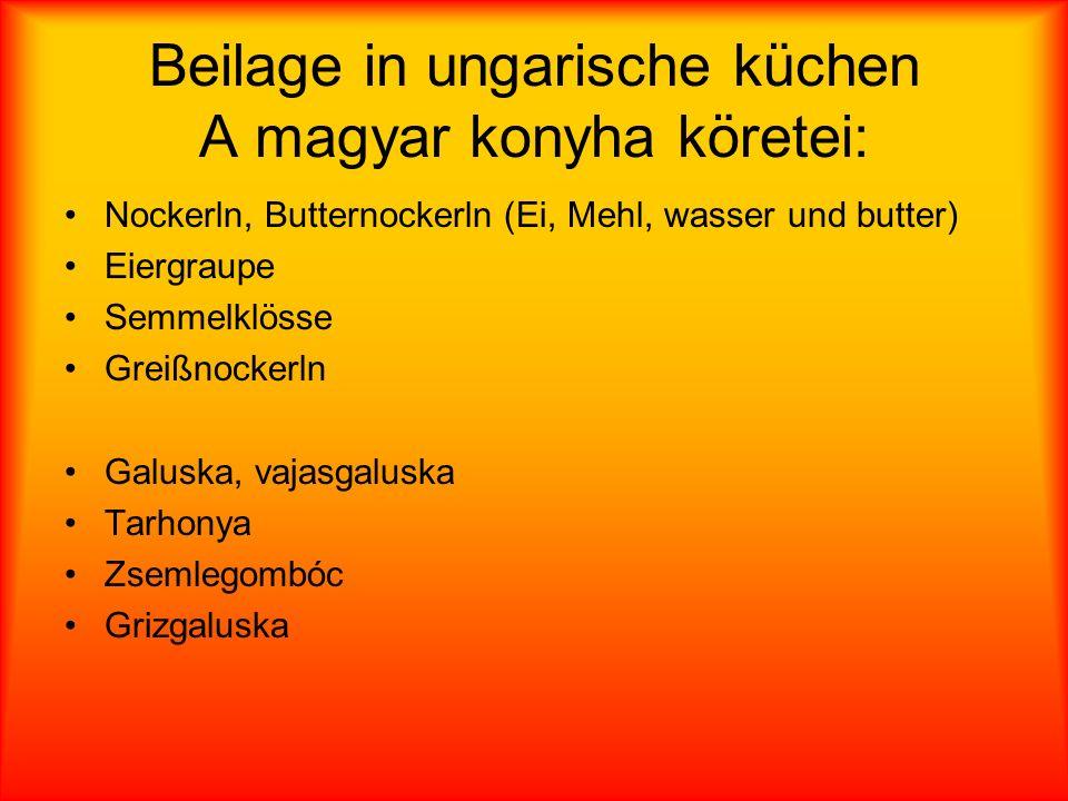 Beilage in ungarische küchen A magyar konyha köretei: Nockerln, Butternockerln (Ei, Mehl, wasser und butter) Eiergraupe Semmelklösse Greißnockerln Galuska, vajasgaluska Tarhonya Zsemlegombóc Grizgaluska