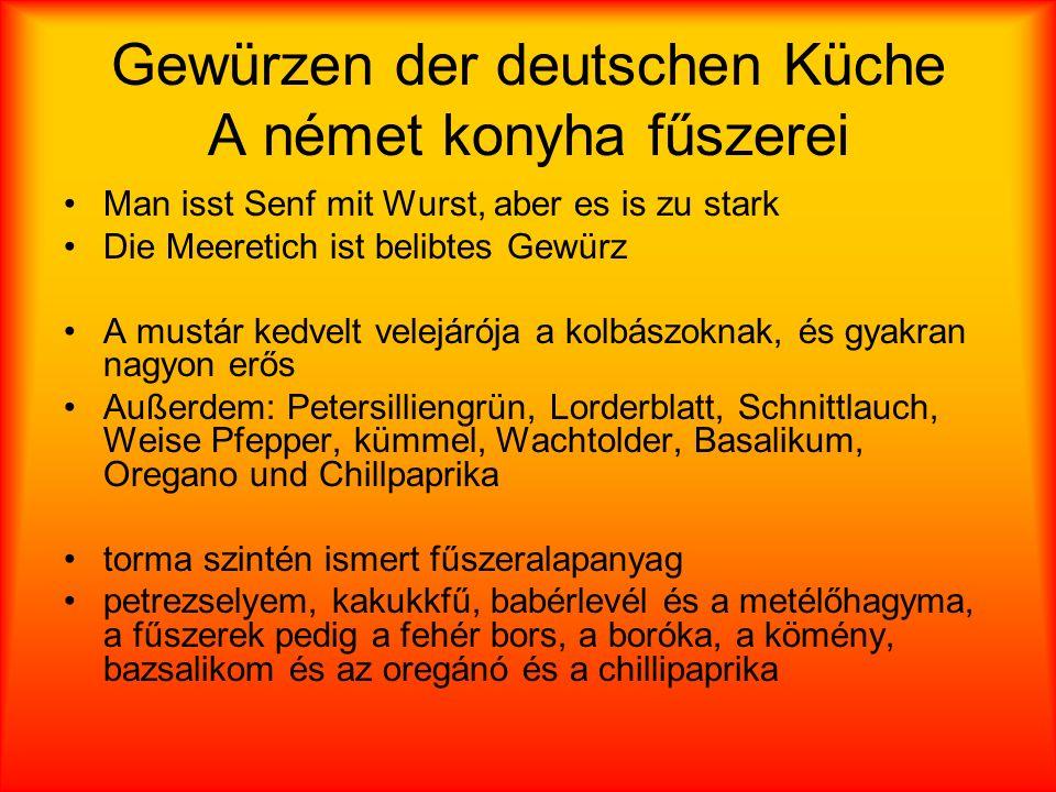 Gewürzen der deutschen Küche A német konyha fűszerei Man isst Senf mit Wurst, aber es is zu stark Die Meeretich ist belibtes Gewürz A mustár kedvelt velejárója a kolbászoknak, és gyakran nagyon erős Außerdem: Petersilliengrün, Lorderblatt, Schnittlauch, Weise Pfepper, kümmel, Wachtolder, Basalikum, Oregano und Chillpaprika torma szintén ismert fűszeralapanyag petrezselyem, kakukkfű, babérlevél és a metélőhagyma, a fűszerek pedig a fehér bors, a boróka, a kömény, bazsalikom és az oregánó és a chillipaprika