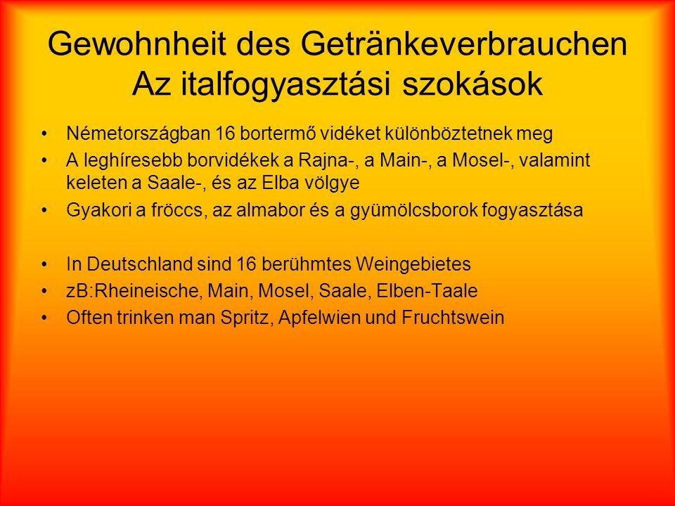 Gewohnheit des Getränkeverbrauchen Az italfogyasztási szokások Németországban 16 bortermő vidéket különböztetnek meg A leghíresebb borvidékek a Rajna-, a Main-, a Mosel-, valamint keleten a Saale-, és az Elba völgye Gyakori a fröccs, az almabor és a gyümölcsborok fogyasztása In Deutschland sind 16 berühmtes Weingebietes zB:Rheineische, Main, Mosel, Saale, Elben-Taale Often trinken man Spritz, Apfelwien und Fruchtswein