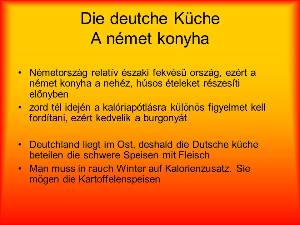 Die deutche Küche A német konyha Németország relatív északi fekvésű ország, ezért a német konyha a nehéz, húsos ételeket részesíti előnyben zord tél idején a kalóriapótlásra különös figyelmet kell fordítani, ezért kedvelik a burgonyát Deutchland liegt im Ost, deshald die Dutsche küche beteilen die schwere Speisen mit Fleisch Man muss in rauch Winter auf Kalorienzusatz.