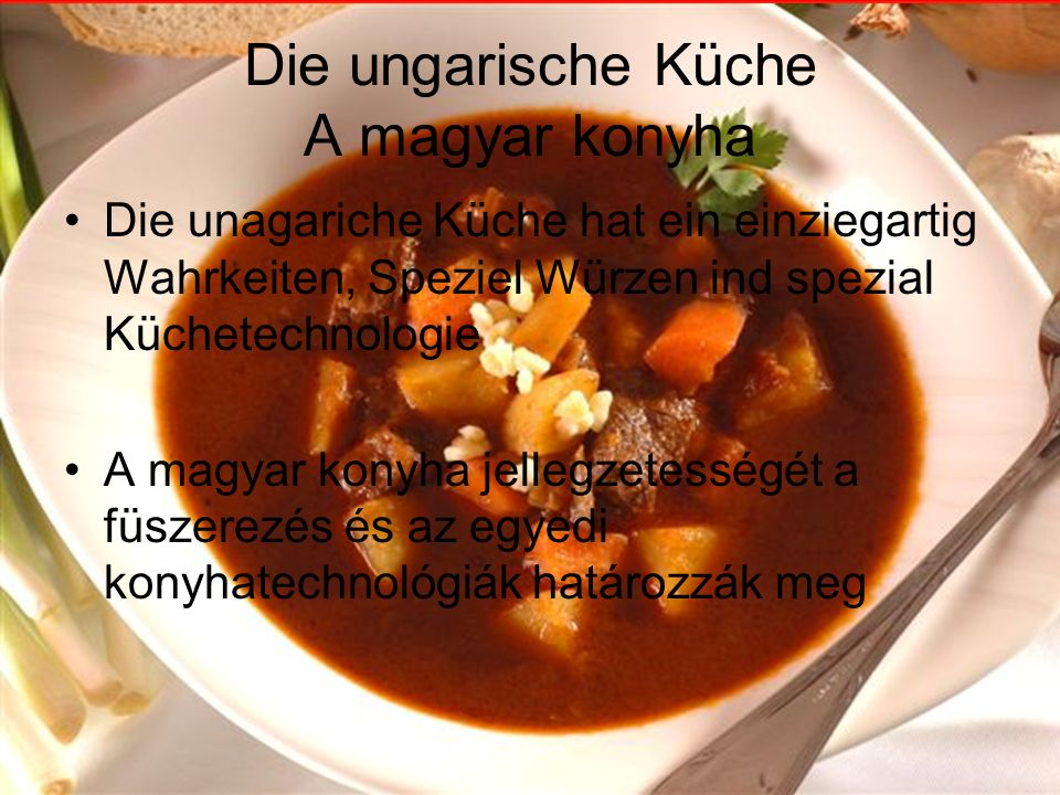 Die Ungarishe Küche A magyar konyha Die ungarishe Küche benuzt viele Schweinwschmalz, Gewürze Die ungarishe Speisen sind ungesund, aber haben ein gut speziell Geschmack A magyar konyha sok zsírt és fűszert használ A magyar ételek egészségtelenek, de egyedi különleges ízekkel rendelkezik
