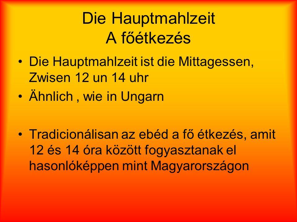 Die Hauptmahlzeit A főétkezés Die Hauptmahlzeit ist die Mittagessen, Zwisen 12 un 14 uhr Ähnlich, wie in Ungarn Tradicionálisan az ebéd a fő étkezés, amit 12 és 14 óra között fogyasztanak el hasonlóképpen mint Magyarországon