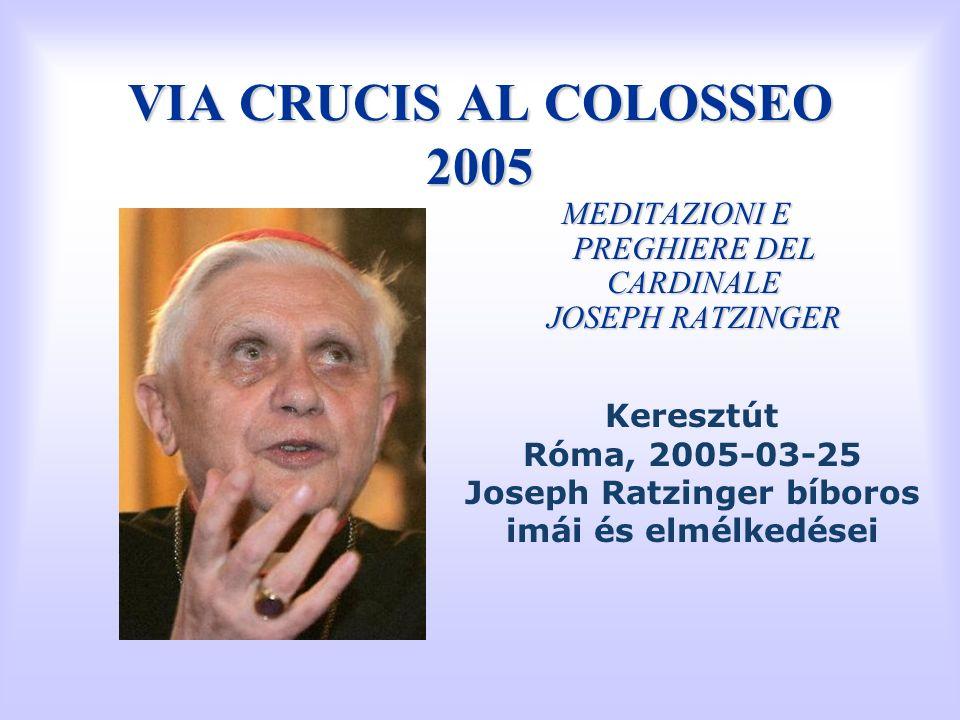 VIA CRUCIS AL COLOSSEO 2005 MEDITAZIONI E PREGHIERE DEL CARDINALE JOSEPH RATZINGER Keresztút Róma, 2005-03-25 Joseph Ratzinger bíboros imái és elmélke