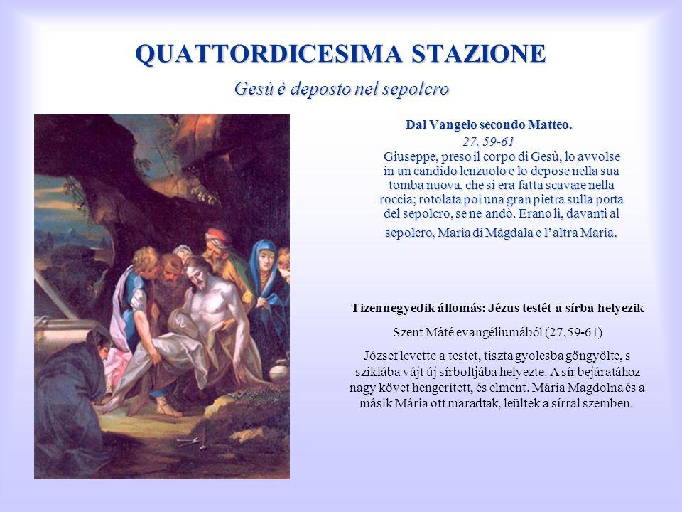 QUATTORDICESIMA STAZIONE Gesù è deposto nel sepolcro Dal Vangelo secondo Matteo. 27, 59-61 Giuseppe, preso il corpo di Gesù, lo avvolse in un candido