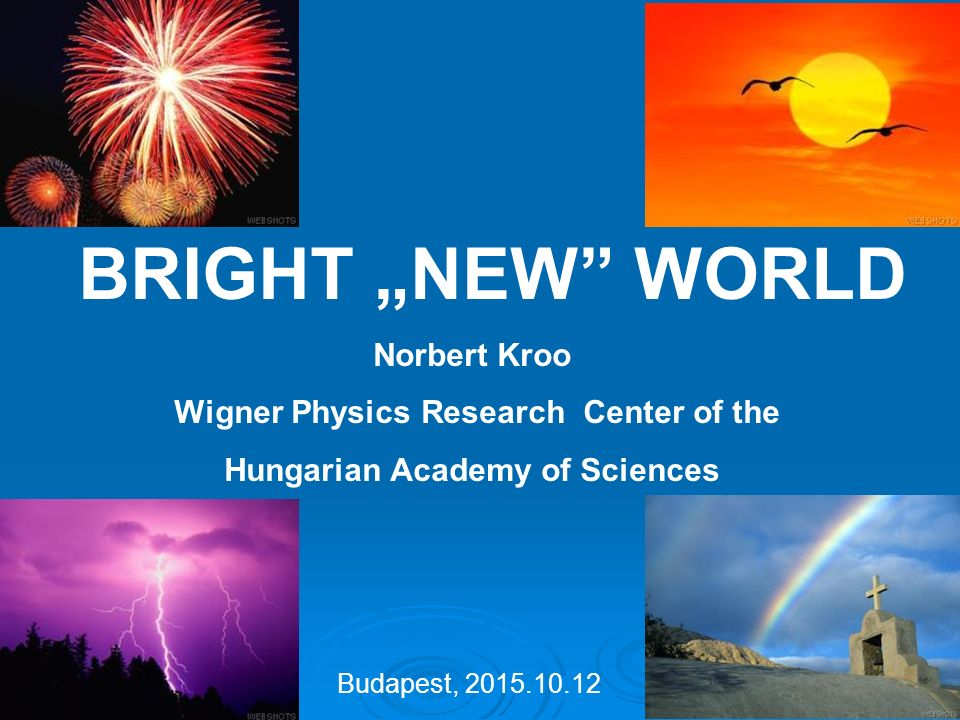 "BRIGHT ""NEW WORLD Norbert Kroo Wigner Physics Research Center of the Hungarian Academy of Sciences Budapest, 2015.10.12"