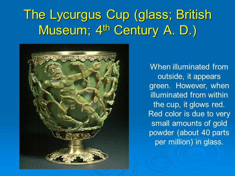 The Lycurgus Cup (glass; British Museum; 4 th Century A. D.) When illuminated from outside, it appears green. However, when illuminated from within th