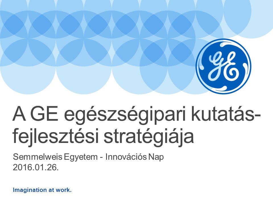 Imagination at work. Semmelweis Egyetem - Innovációs Nap 2016.01.26. A GE egészségipari kutatás- fejlesztési stratégiája
