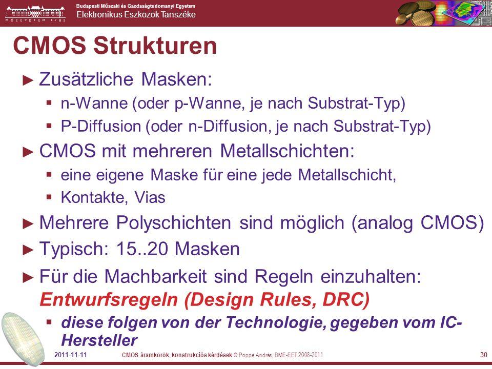 Budapesti Műszaki és Gazdaságtudomanyi Egyetem Elektronikus Eszközök Tanszéke 2011-11-11 CMOS áramkörök, konstrukciós kérdések © Poppe András, BME-EET 2008-2011 30 ► Zusätzliche Masken:  n-Wanne (oder p-Wanne, je nach Substrat-Typ)  P-Diffusion (oder n-Diffusion, je nach Substrat-Typ) ► CMOS mit mehreren Metallschichten:  eine eigene Maske für eine jede Metallschicht,  Kontakte, Vias ► Mehrere Polyschichten sind möglich (analog CMOS) ► Typisch: 15..20 Masken ► Für die Machbarkeit sind Regeln einzuhalten: Entwurfsregeln (Design Rules, DRC)  diese folgen von der Technologie, gegeben vom IC- Hersteller CMOS Strukturen