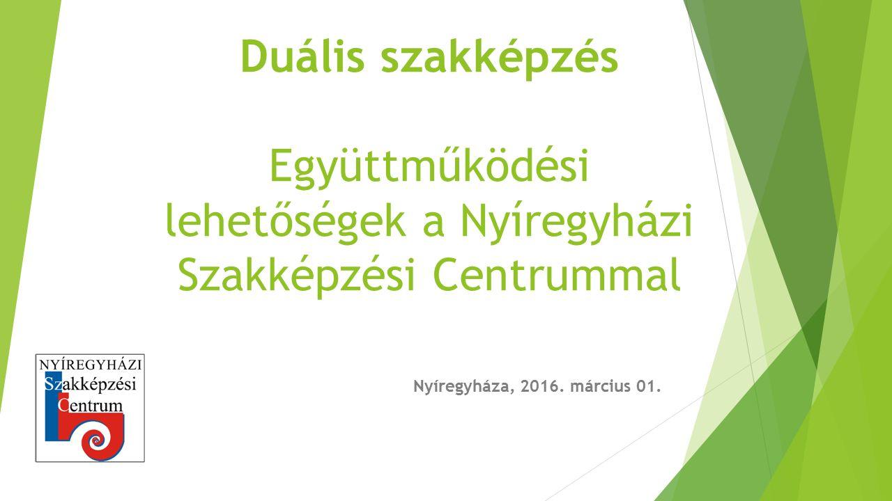 Duális szakképzés Együttműködési lehetőségek a Nyíregyházi Szakképzési Centrummal Nyíregyháza, 2016. március 01.