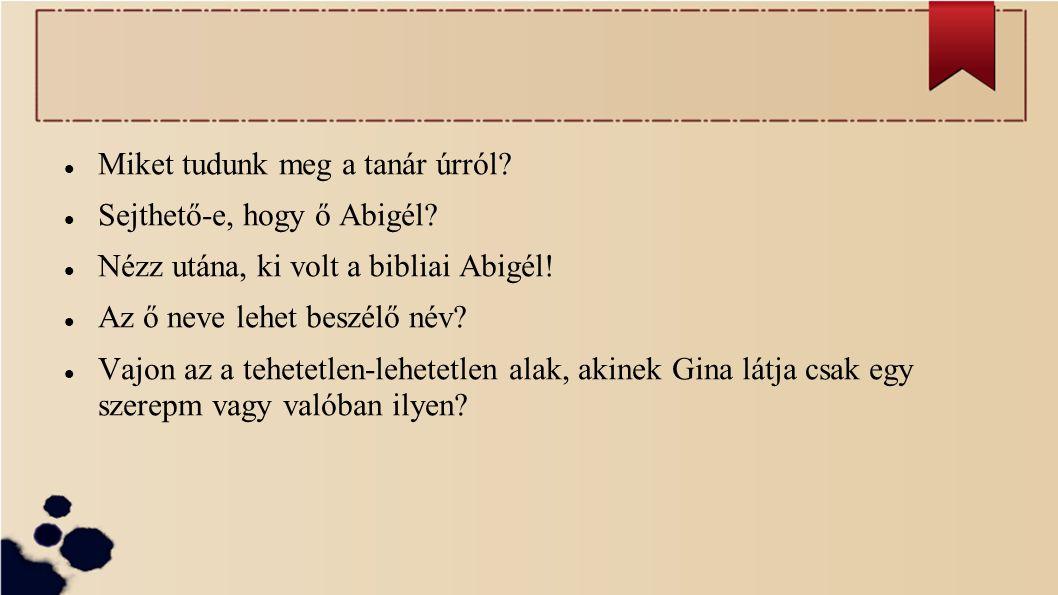 Miket tudunk meg a tanár úrról? Sejthető-e, hogy ő Abigél? Nézz utána, ki volt a bibliai Abigél! Az ő neve lehet beszélő név? Vajon az a tehetetlen-le