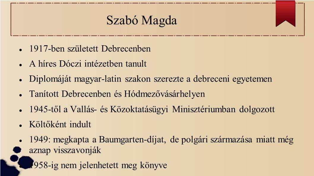 Szabó Magda 1917-ben született Debrecenben A híres Dóczi intézetben tanult Diplomáját magyar-latin szakon szerezte a debreceni egyetemen Tanított Debrecenben és Hódmezővásárhelyen 1945-től a Vallás- és Közoktatásügyi Minisztériumban dolgozott Költőként indult 1949: megkapta a Baumgarten-díjat, de polgári származása miatt még aznap visszavonják 1958-ig nem jelenhetett meg könyve
