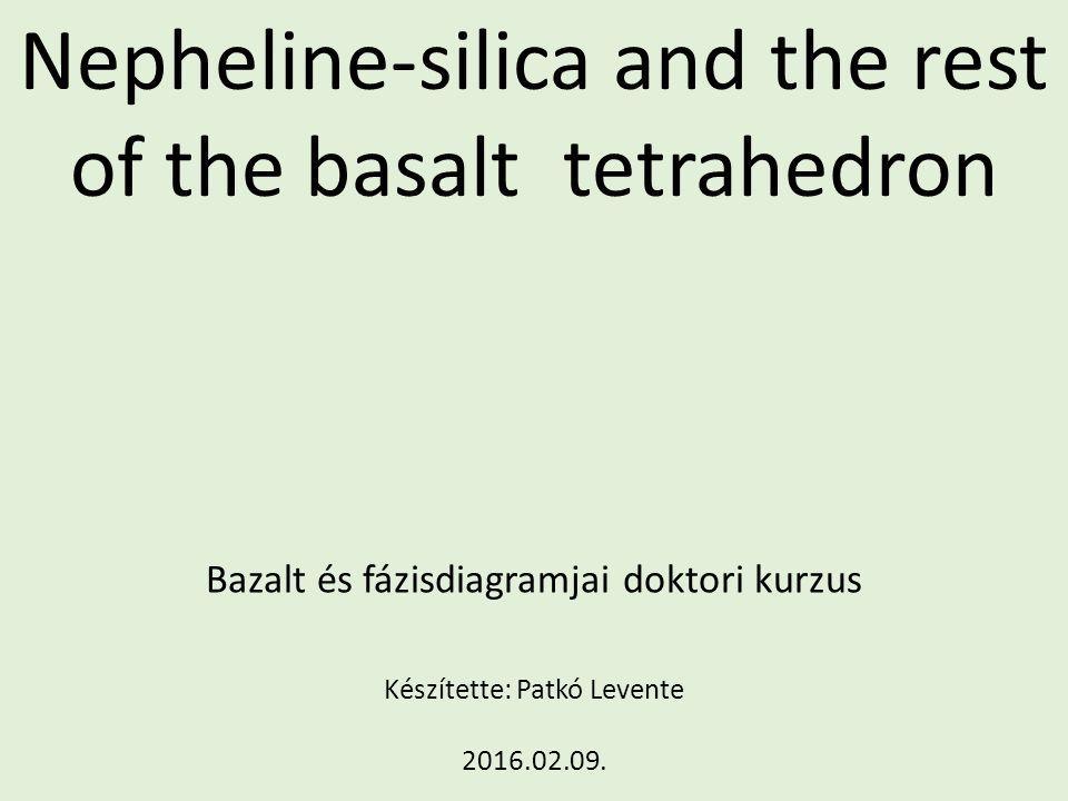Nepheline-silica and the rest of the basalt tetrahedron Bazalt és fázisdiagramjai doktori kurzus Készítette: Patkó Levente 2016.02.09.