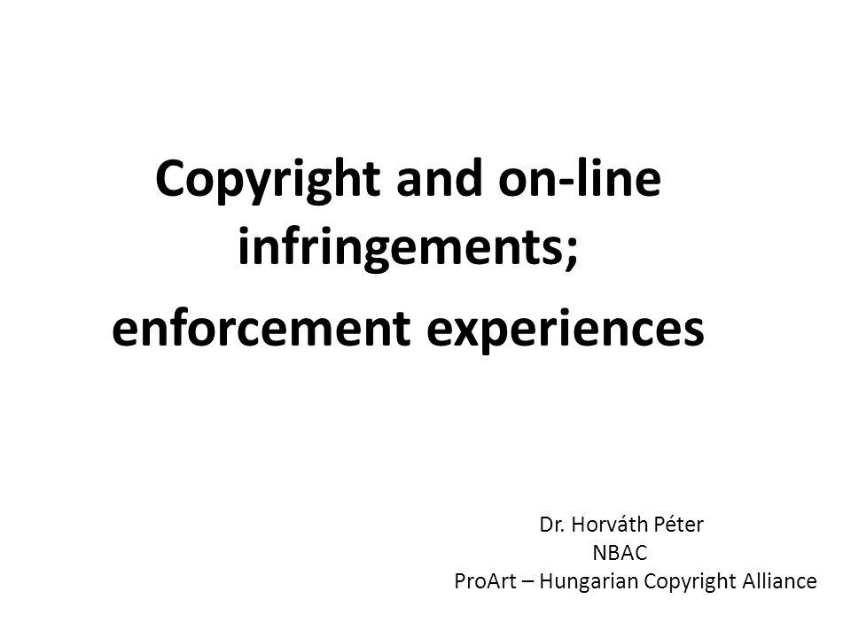 Copyright and on-line infringements; enforcement experiences Dr. Horváth Péter NBAC ProArt – Hungarian Copyright Alliance