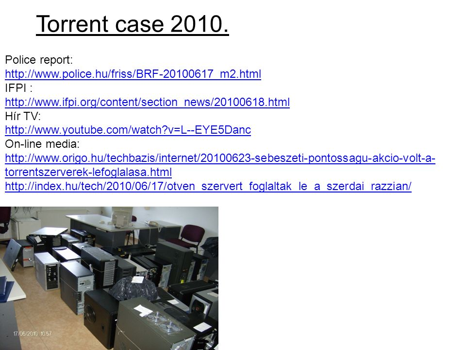Torrent case 2010. Police report: http://www.police.hu/friss/BRF-20100617_m2.html IFPI : http://www.ifpi.org/content/section_news/20100618.html Hír TV