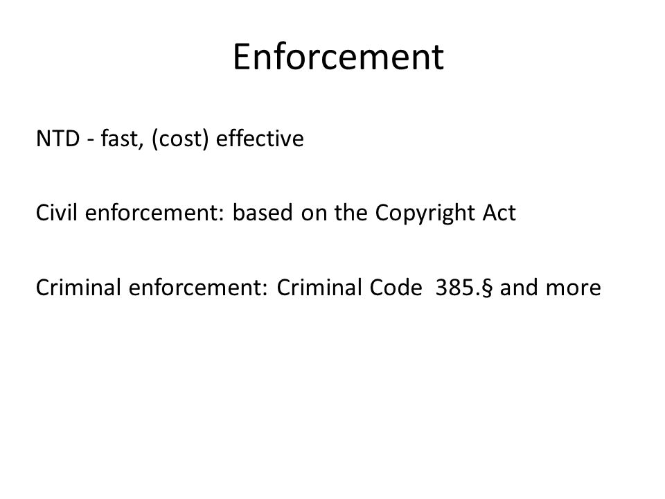 Enforcement NTD - fast, (cost) effective Civil enforcement: based on the Copyright Act Criminal enforcement: Criminal Code 385.§ and more