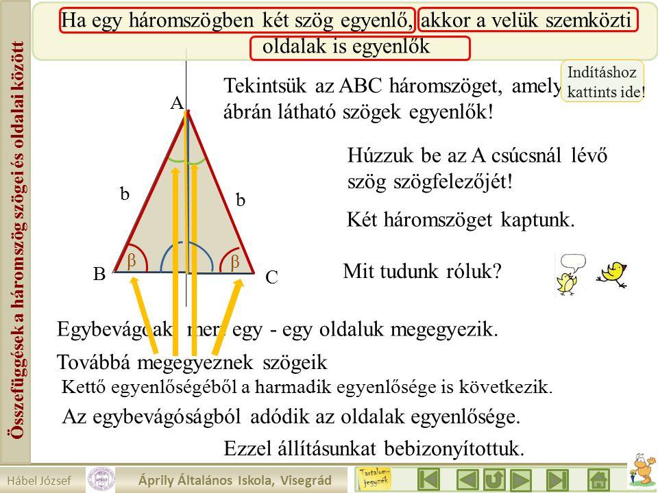 Hábel József Áprily Általános Iskola, Visegrád Összefüggések a háromszög szögei és oldalai között A Ha egy háromszögben két szög egyenlő, akkor a velük szemközti oldalak is egyenlők b b Tekintsük az ABC háromszöget, amelyben az ábrán látható szögek egyenlők.
