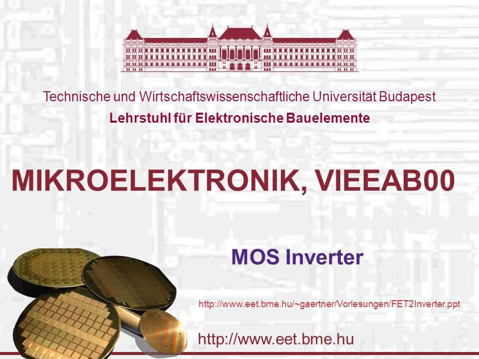 http://www.eet.bme.hu Technische und Wirtschaftswissenschaftliche Universität Budapest Lehrstuhl für Elektronische Bauelemente MIKROELEKTRONIK, VIEEAB00 MOS Inverter http://www.eet.bme.hu/~gaertner/Vorlesungen/FET2Inverter.ppt