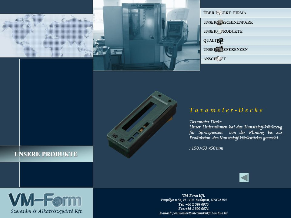 UNSERE PRODUKTE T a x a m e t e r - D e c k e Unser Unternehmen hat das Kunststoff-Werkzeug für Spritzgiessen von der Planung bis zur Produktion des Kunststoff-Werkstückes gemacht.