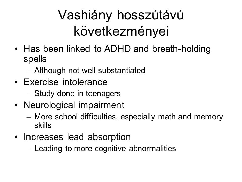 Vashiány hosszútávú következményei Has been linked to ADHD and breath-holding spells –Although not well substantiated Exercise intolerance –Study done in teenagers Neurological impairment –More school difficulties, especially math and memory skills Increases lead absorption –Leading to more cognitive abnormalities