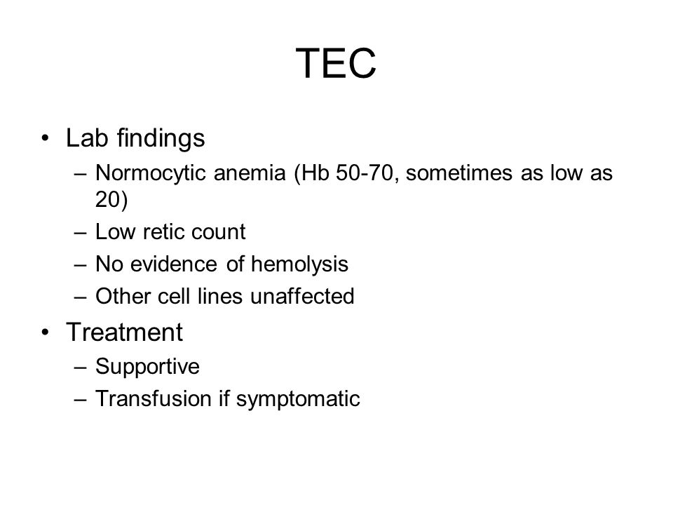 TEC Lab findings –Normocytic anemia (Hb 50-70, sometimes as low as 20) –Low retic count –No evidence of hemolysis –Other cell lines unaffected Treatment –Supportive –Transfusion if symptomatic