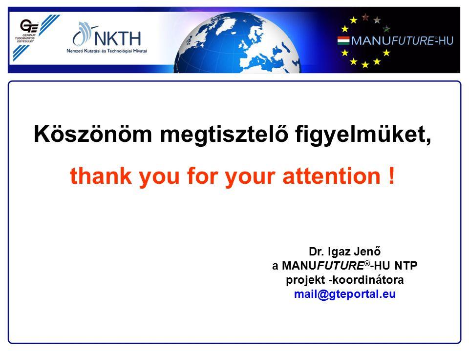Köszönöm megtisztelő figyelmüket, thank you for your attention ! Dr. Igaz Jenő a MANUFUTURE ® -HU NTP projekt -koordinátora mail@gteportal.eu
