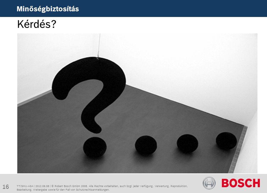 Kérdés. Minőségbiztosítás TT/SHU-ASA | 2012.06.08 | © Robert Bosch GmbH 2008.