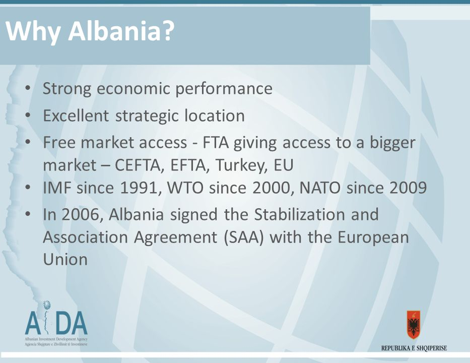 Why Albania? Strong economic performance Excellent strategic location Free market access - FTA giving access to a bigger market – CEFTA, EFTA, Turkey,