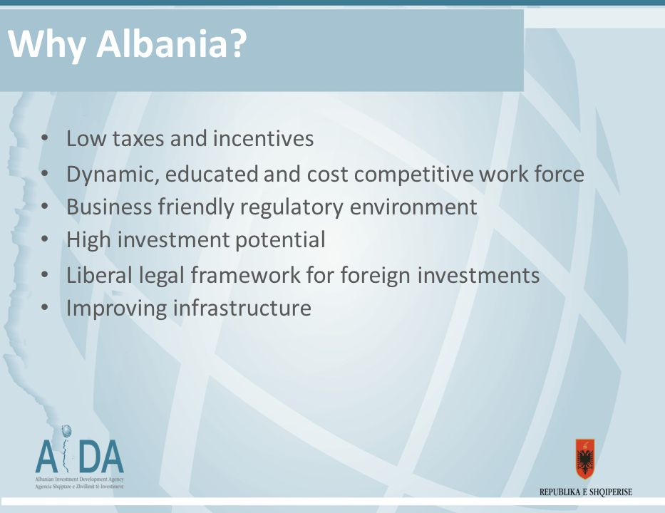 Why Albania? Low taxes and incentives Dynamic, educated and cost competitive work force Business friendly regulatory environment High investment poten