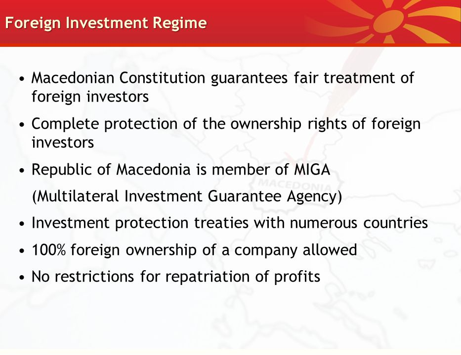Foreign Investment Regime Macedonian Constitution guarantees fair treatment of foreign investors Complete protection of the ownership rights of foreign investors Republic of Macedonia is member of MIGA (Multilateral Investment Guarantee Agency) Investment protection treaties with numerous countries 100% foreign ownership of a company allowed No restrictions for repatriation of profits