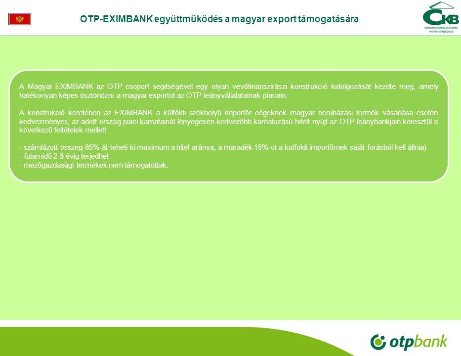 OTP-EXIMBANK együttműködés a magyar export támogatására A Magyar EXIMBANK az OTP csoport segitségével egy olyan vevőfinanszirászi konstrukció kidolgozását kezdte meg, amely hatékonyan képes ösztönözni a magyar exportot az OTP leányvállalatainak piacain.