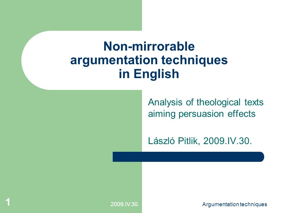 """2009.IV.30.Argumentation techniques 2 Introduction Greetings Acknowledgments: – Faculty: for possibility – Teachers: for professionalism – Classmates: for tolerance – CD (last but not least): for excellent didactic Apropos: – closing English-course – controlling myself Motivation: – finding a topic with general characteristics – exploring """"new instruments in grammar level (to be """"classy ) Agenda (s."""