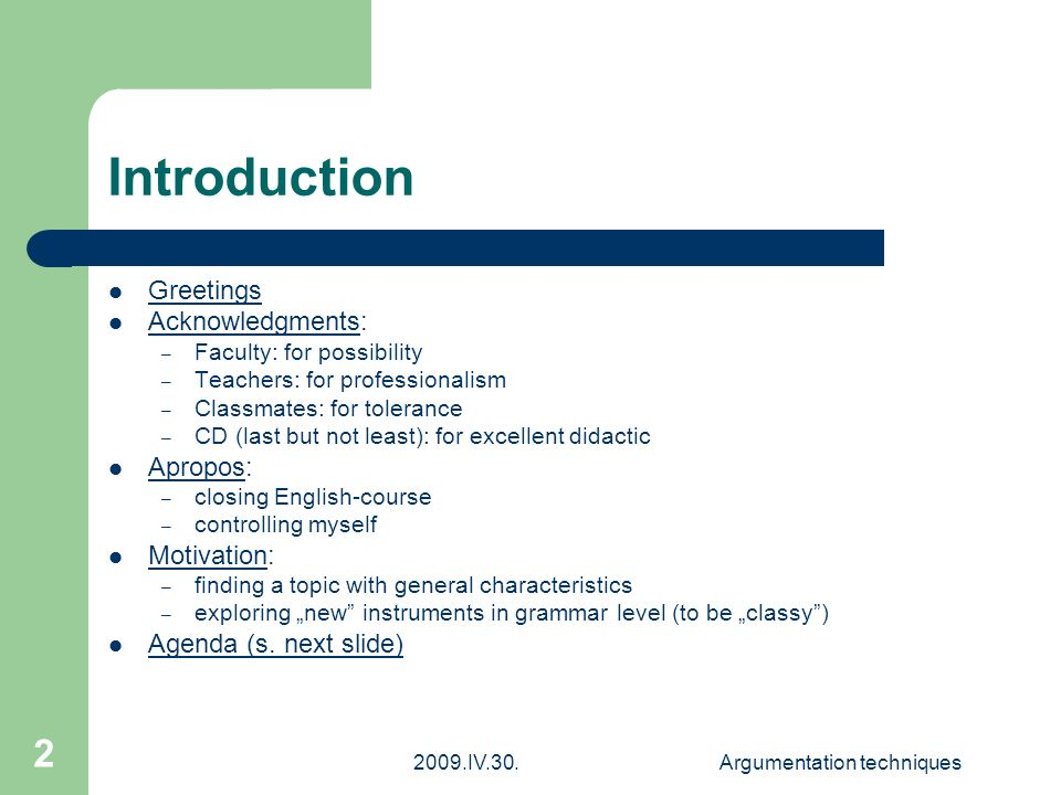 "2009.IV.30.Argumentation techniques 2 Introduction Greetings Acknowledgments: – Faculty: for possibility – Teachers: for professionalism – Classmates: for tolerance – CD (last but not least): for excellent didactic Apropos: – closing English-course – controlling myself Motivation: – finding a topic with general characteristics – exploring ""new instruments in grammar level (to be ""classy ) Agenda (s."