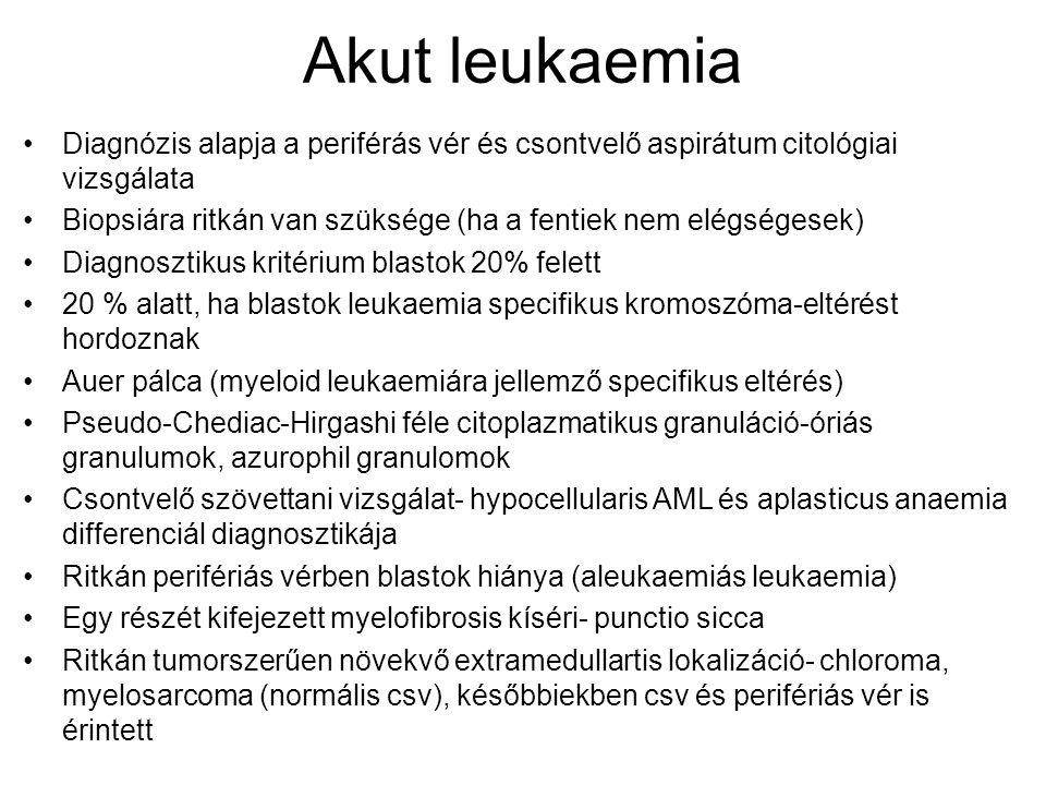 Akut leukaemia Diagnózis alapja a periférás vér és csontvelő aspirátum citológiai vizsgálata Biopsiára ritkán van szüksége (ha a fentiek nem elégségesek) Diagnosztikus kritérium blastok 20% felett 20 % alatt, ha blastok leukaemia specifikus kromoszóma-eltérést hordoznak Auer pálca (myeloid leukaemiára jellemző specifikus eltérés) Pseudo-Chediac-Hirgashi féle citoplazmatikus granuláció-óriás granulumok, azurophil granulomok Csontvelő szövettani vizsgálat- hypocellularis AML és aplasticus anaemia differenciál diagnosztikája Ritkán perifériás vérben blastok hiánya (aleukaemiás leukaemia) Egy részét kifejezett myelofibrosis kíséri- punctio sicca Ritkán tumorszerűen növekvő extramedullartis lokalizáció- chloroma, myelosarcoma (normális csv), későbbiekben csv és perifériás vér is érintett